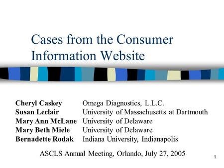 1 Cases from the Consumer Information Website ASCLS Annual Meeting, Orlando, July 27, 2005 Cheryl CaskeyOmega Diagnostics, L.L.C. Susan LeclairUniversity.