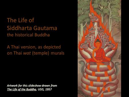 The Life of Siddharta Gautama the historical Buddha A Thai version, as depicted on Thai wat (temple) murals Artwork for this slideshow drawn from The Life.