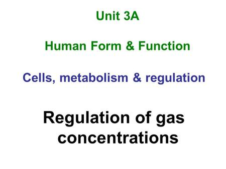 Unit 3A Human Form & Function Cells, metabolism & regulation Regulation of gas concentrations.