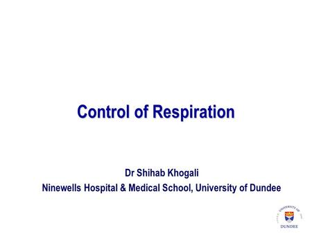 Control of Respiration Dr Shihab Khogali Ninewells Hospital & Medical School, University of Dundee.