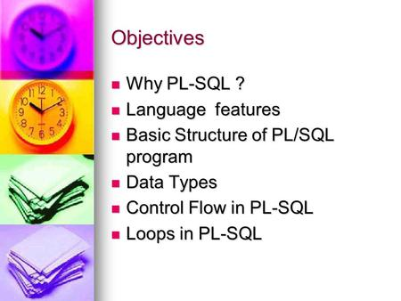 Objectives Why PL-SQL ? Language features