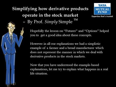 "Simplifying how derivative products operate in the stock market – By Prof. Simply Simple TM Hopefully the lesson on ""Futures"" and ""Options"" helped you."