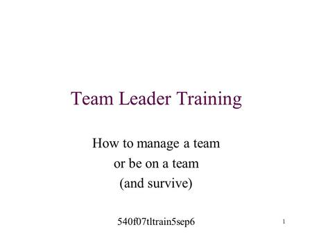 Team Leader Training How to manage a team or be on a team (and survive) 540f07tltrain5sep6 1.