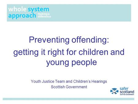Preventing offending: getting it right for children and young people Youth Justice Team and Children's Hearings Scottish Government whole system approach.