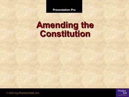 Presentation Pro © 2001 by Prentice Hall, Inc. Amending the Constitution.