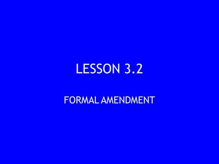 LESSON 3.2 FORMAL AMENDMENT. ESSENTIAL QUESTIONS Formal Amendment What are the different ways to formally amend, or change the wording of, the Constitution?