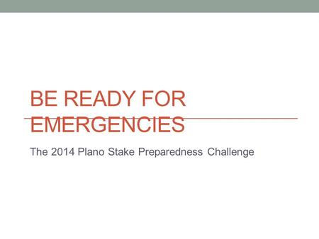 BE READY FOR EMERGENCIES The 2014 Plano Stake Preparedness Challenge.