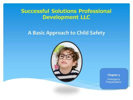 Successful Solutions Professional Development LLC A Basic Approach to Child Safety Chapter 3 Emergency Preparedness.