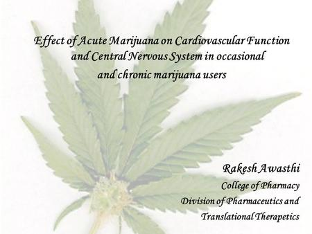 Effect of Acute Marijuana on Cardiovascular Function and Central Nervous System in occasional and chronic marijuana users Rakesh Awasthi College of Pharmacy.