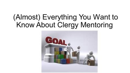 (Almost) Everything You Want to Know About Clergy Mentoring.