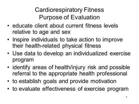 1 Cardiorespiratory Fitness Purpose of Evaluation educate client about current fitness levels relative to age and sex Inspire individuals to take action.