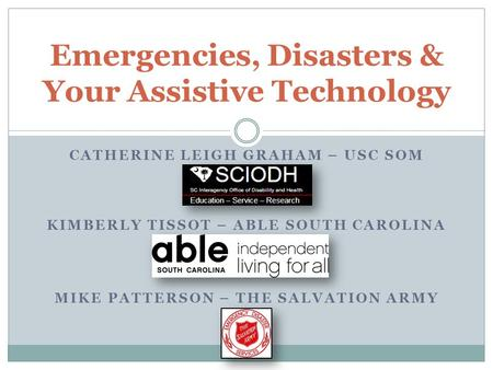 CATHERINE LEIGH GRAHAM – USC SOM KIMBERLY TISSOT – ABLE SOUTH CAROLINA MIKE PATTERSON – THE SALVATION ARMY Emergencies, Disasters & Your Assistive Technology.
