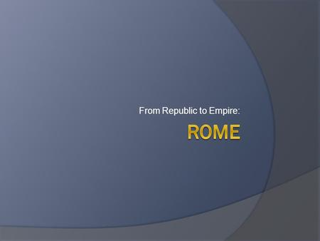From Republic to Empire:. Geography  Rome is located in the middle of Italy  On the banks of the Tiber River  Established on the top of 7 hills.