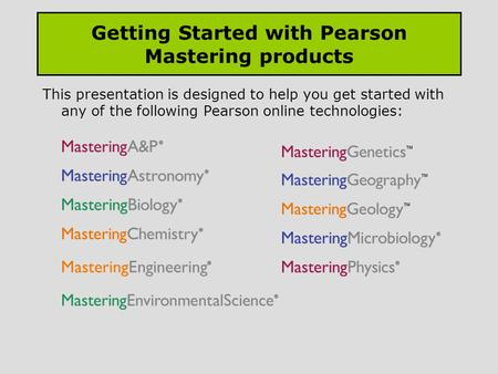 Getting Started with Pearson Mastering products This presentation is designed to help you get started with any of the following Pearson online technologies: