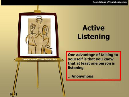 Foundations of Team Leadership 6b-1 Foundations of Team Leadership Active Listening One advantage of talking to yourself is that you know that at least.