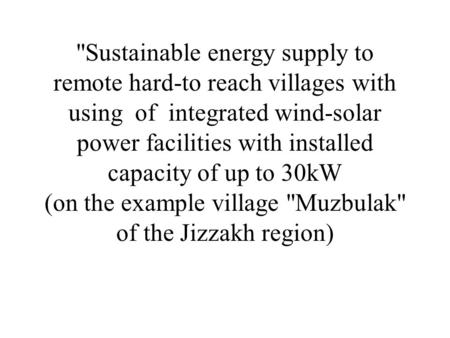 Sustainable energy supply to remote hard-to reach villages with using of integrated wind-solar power facilities with installed capacity of up to 30kW.