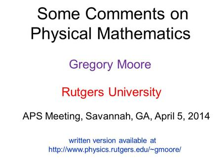 Some Comments on Physical Mathematics Gregory Moore APS Meeting, Savannah, GA, April 5, 2014 Rutgers University written version available at
