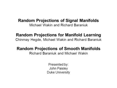 Random Projections of Signal Manifolds Michael Wakin and Richard Baraniuk Random Projections for Manifold Learning Chinmay Hegde, Michael Wakin and Richard.