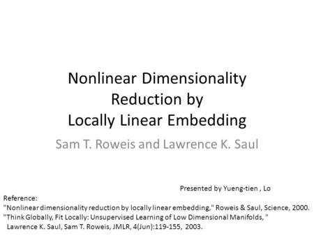 Nonlinear Dimensionality Reduction by Locally Linear Embedding Sam T. Roweis and Lawrence K. Saul Reference: Nonlinear dimensionality reduction by locally.
