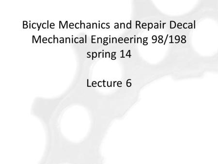 Bicycle Mechanics and Repair Decal Mechanical Engineering 98/198 spring 14 Lecture 6.