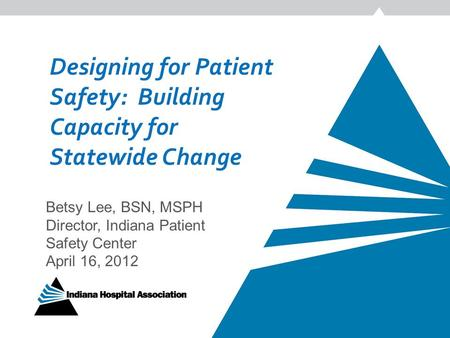 Designing for Patient Safety: Building Capacity for Statewide Change Betsy Lee, BSN, MSPH Director, Indiana Patient Safety Center April 16, 2012.