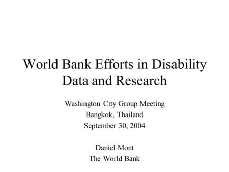 World Bank Efforts in Disability Data and Research Washington City Group Meeting Bangkok, Thailand September 30, 2004 Daniel Mont The World Bank.