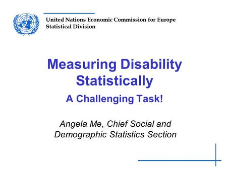 United Nations Economic Commission for Europe Statistical Division Measuring Disability Statistically A Challenging Task! Angela Me, Chief Social and Demographic.