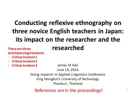 Conducting reflexive ethnography on three novice English teachers in Japan: its impact on the researcher and the researched James M Hall June 13, 2014.