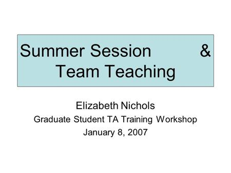 Summer Session & Team Teaching Elizabeth Nichols Graduate Student TA Training Workshop January 8, 2007.