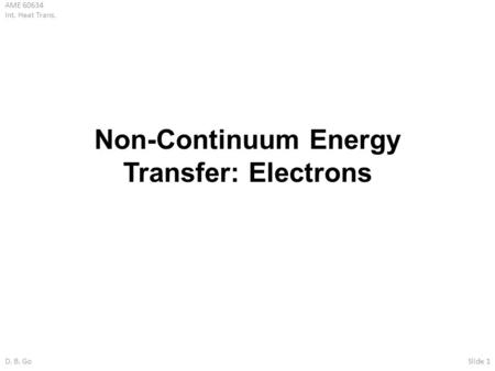 AME 60634 Int. Heat Trans. D. B. GoSlide 1 Non-Continuum Energy Transfer: Electrons.