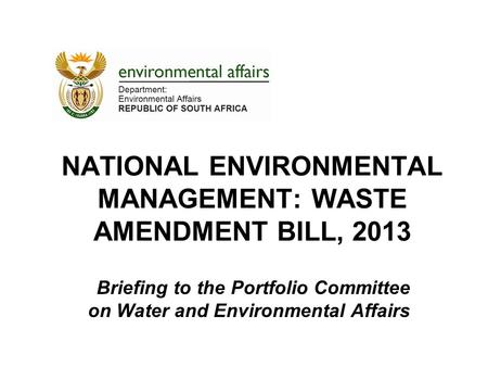 NATIONAL ENVIRONMENTAL MANAGEMENT: WASTE AMENDMENT BILL, 2013 Briefing to the Portfolio Committee on Water and Environmental Affairs.