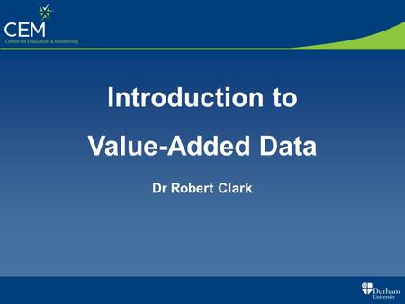 Introduction to Value-Added Data Dr Robert Clark.