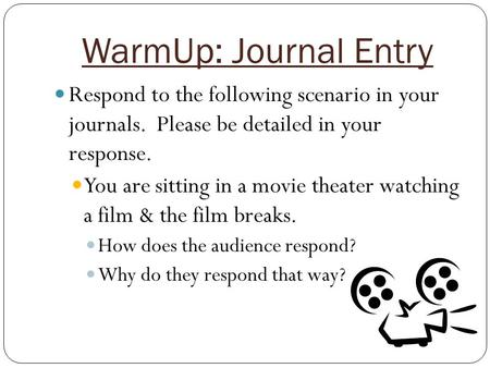 WarmUp: Journal Entry Respond to the following scenario in your journals. Please be detailed in your response. You are sitting in a movie theater watching.