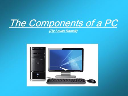 The Components of a PC (By Lewis Barrett). Choose a component CP U Fa n Case BIO S Expansion Slot ' s PCI PCI-E AG P Optical Drive HD D ID E Sata SCS.
