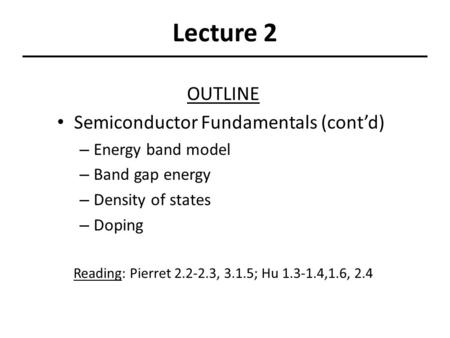 Lecture 2 OUTLINE Semiconductor Fundamentals (cont'd) – Energy band model – Band gap energy – Density of states – Doping Reading: Pierret 2.2-2.3, 3.1.5;