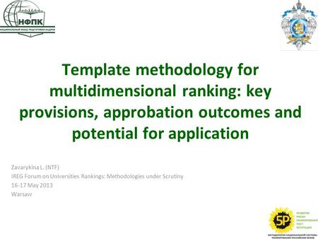 Template methodology for multidimensional ranking: key provisions, approbation outcomes and potential for application Zavarykina L. (NTF) IREG Forum on.