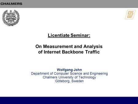 Licentiate Seminar: On Measurement and Analysis of Internet Backbone Traffic Wolfgang John Department of Computer Science and Engineering Chalmers University.