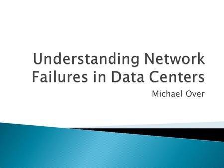 Michael Over.  Which devices/links are most unreliable?  What causes failures?  How do failures impact network traffic?  How effective is network.