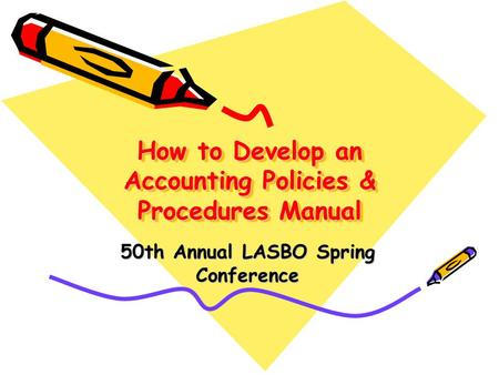 How to Develop an Accounting Policies & Procedures Manual 50th Annual LASBO Spring Conference.