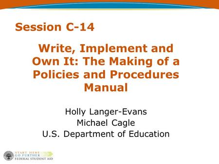 Session C-14 Write, Implement and Own It: The Making of a Policies and Procedures Manual Holly Langer-Evans Michael Cagle U.S. Department of Education.