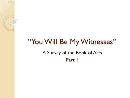 """You Will Be My Witnesses"" A Survey of the Book of Acts Part 1."