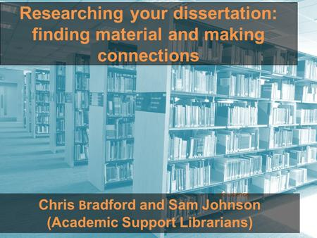 Researching your dissertation: finding material and making connections ric Licence Chris B radford and Sam Johnson (Academic Support Librarians)