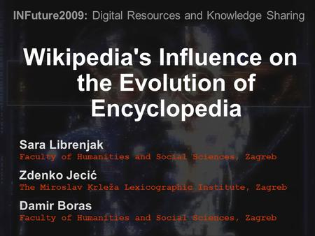 Wikipedia's Influence on the Evolution of Encyclopedia Sara Librenjak Faculty of Humanities and Social Sciences, Zagreb Zdenko Jecić The Miroslav Krleža.