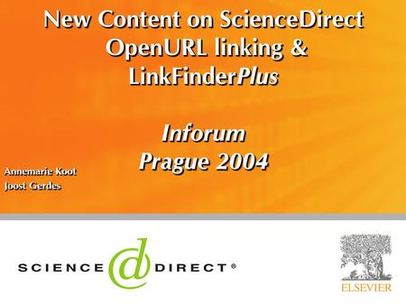 New Content on ScienceDirect OpenURL linking & LinkFinderPlus Inforum Prague 2004 Annemarie Koot Joost Gerdes Annemarie Koot Joost Gerdes.