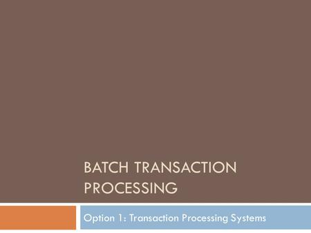 BATCH TRANSACTION PROCESSING Option 1: Transaction Processing Systems.
