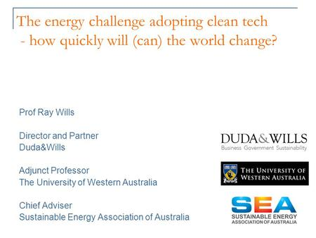 The energy challenge adopting clean tech - how quickly will (can) the world change? Prof Ray Wills Director and Partner Duda&Wills Adjunct Professor The.