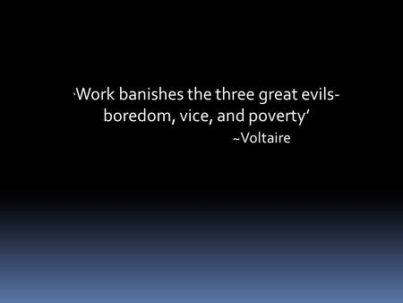 ' Work banishes the three great evils- boredom, vice, and poverty' ~Voltaire.