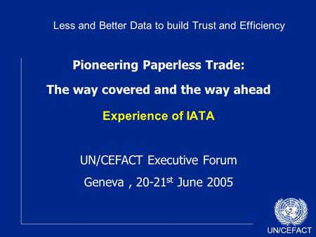 UN/CEFACT Pioneering Paperless Trade: The way covered and the way ahead Experience of IATA UN/CEFACT Executive Forum Geneva, 20-21 st June 2005 Less and.