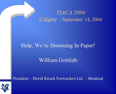 TIACA 2006 Calgary – September 14, 2004 Help, We're Drowning In Paper! William Gottlieb President – David Kirsch Forwarders Ltd. – Montreal.