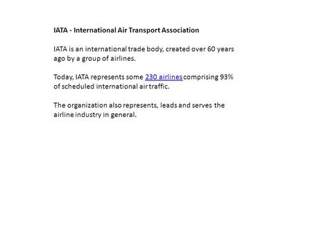 IATA - International Air Transport Association IATA is an international trade body, created over 60 years ago by a group of airlines. Today, IATA represents.